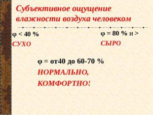 Субъективное ощущение влажности воздуха человеком φ < 40 % СУХО φ = 80 % и >