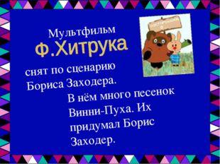 Мультфильм снят по сценарию Бориса Заходера. В нём много песенок Винни-Пуха.