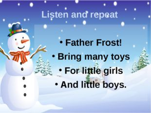 Listen and repeat Father Frost! Bring many toys For little girls And little b