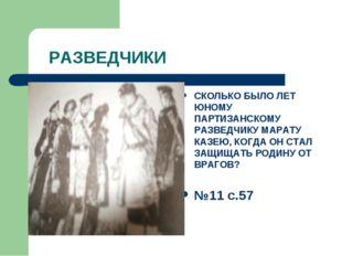 РАЗВЕДЧИКИ СКОЛЬКО БЫЛО ЛЕТ ЮНОМУ ПАРТИЗАНСКОМУ РАЗВЕДЧИКУ МАРАТУ КАЗЕЮ, КОГ