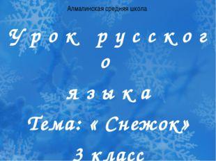 Алмалинская средняя школа У р о к р у с с к о г о я з ы к а Тема: « Снежок» 3