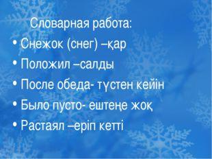 Словарная работа: Снежок (снег) –қар Положил –салды После обеда- түстен кейі