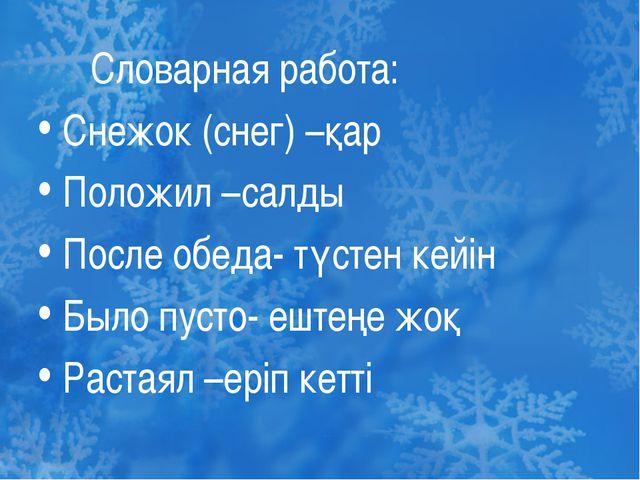Словарная работа: Снежок (снег) –қар Положил –салды После обеда- түстен кейі...