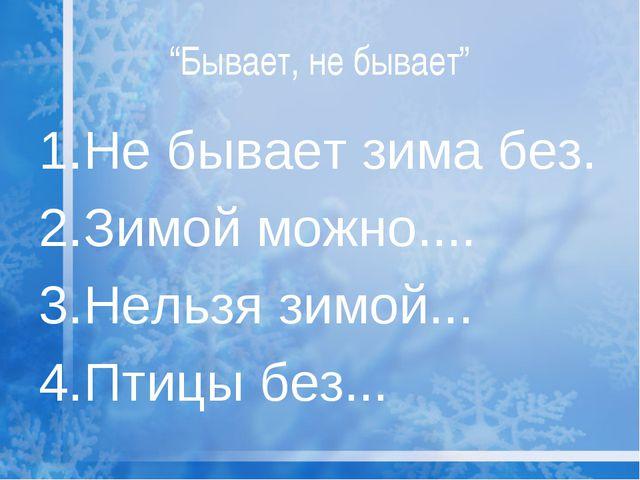 """Бывает, не бывает"" 1.Не бывает зима без. 2.Зимой можно.... 3.Нельзя зимой......"