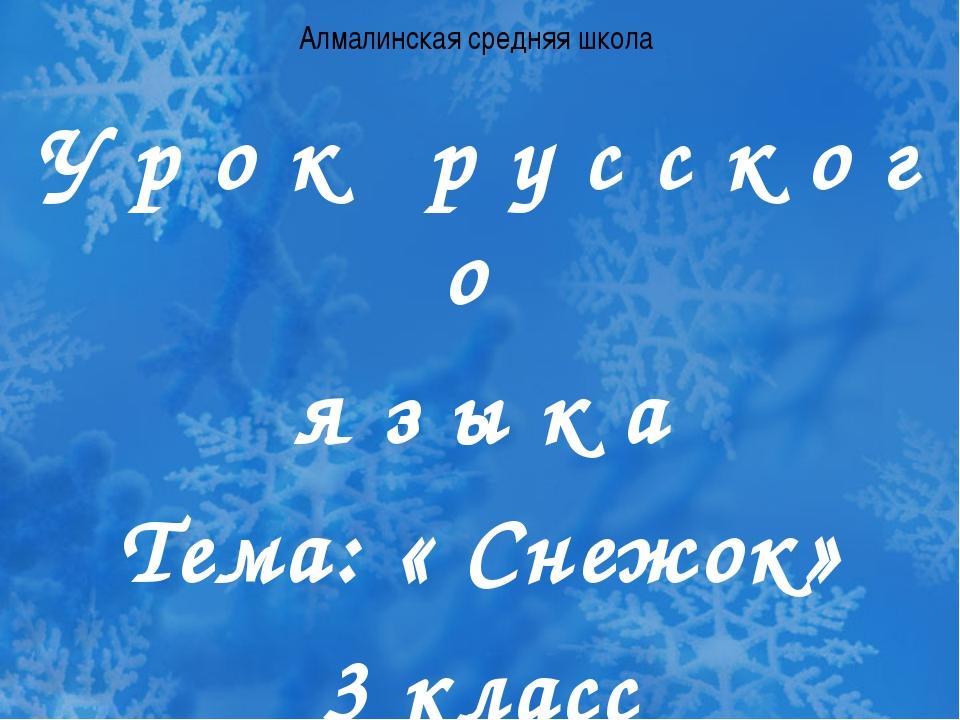 Алмалинская средняя школа У р о к р у с с к о г о я з ы к а Тема: « Снежок» 3...