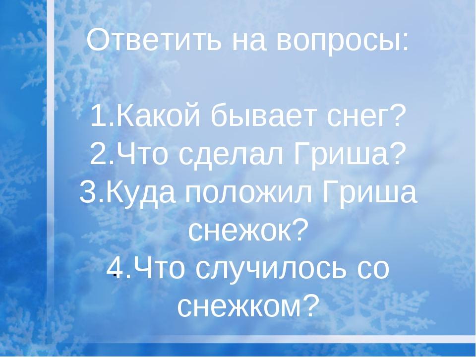 Ответить на вопросы: 1.Какой бывает снег? 2.Что сделал Гриша? 3.Куда положил...