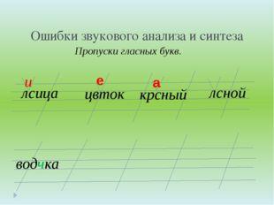 Ошибки звукового анализа и синтеза Пропуски гласных букв. лсица и цвток крсны