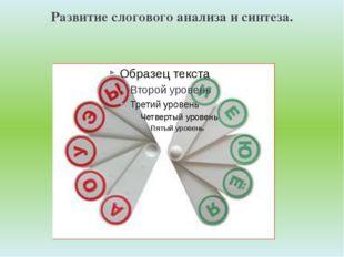 Развитие слогового анализа и синтеза. и
