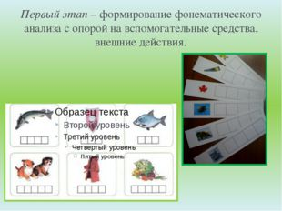 Первый этап– формирование фонематического анализа с опорой на вспомогательны