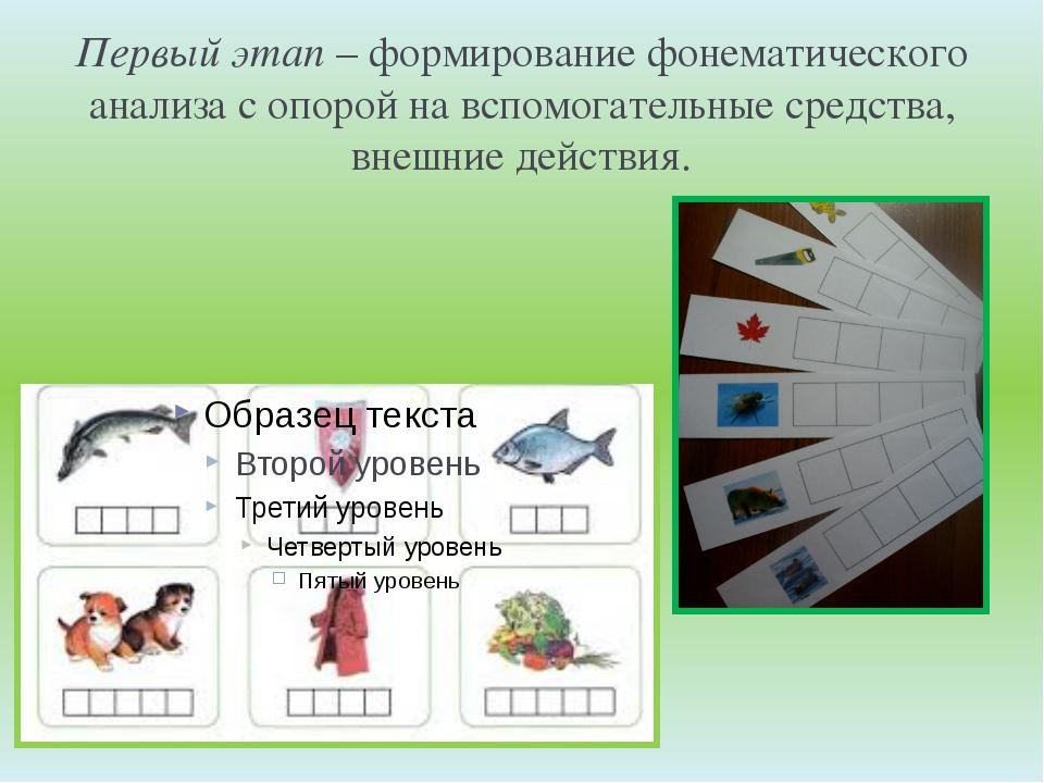 Первый этап– формирование фонематического анализа с опорой на вспомогательны...