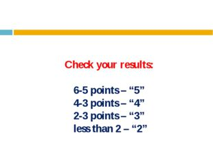 """Check your results: 6-5 points – """"5"""" 4-3 points – """"4"""" 2-3 points – """"3"""" less t"""