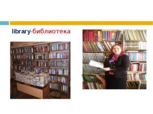 librarian- библиотекарь library-библиотека