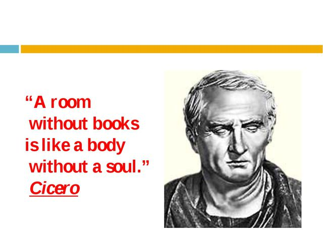 """""""A room without books is like a body without a soul."""" Cicero"""