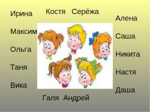 Ирина Максим Ольга Таня Вика Алена Саша Никита Настя Даша Костя Серёжа Галя А
