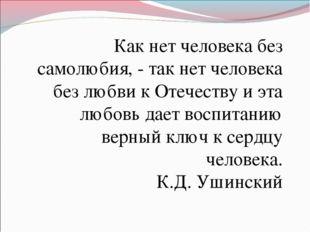 Как нет человека без самолюбия, - так нет человека без любви к Отечеству и эт