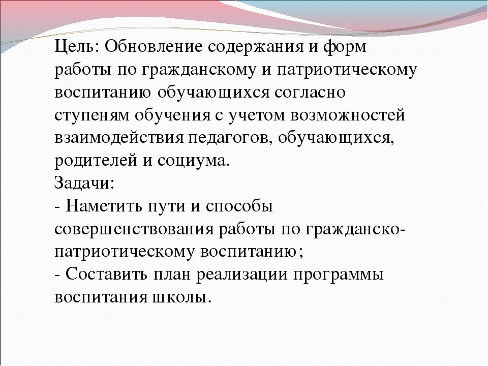 Цель: Обновление содержания и форм работы по гражданскому и патриотическому в...