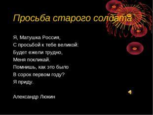 Просьба старого солдата Я, Матушка Россия, С просьбой к тебе великой: Будет е