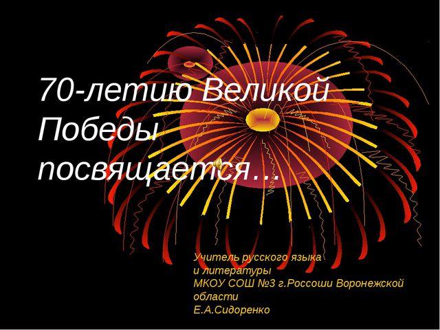 70-летию Великой Победы посвящается… Учитель русского языка и литературы МКОУ...