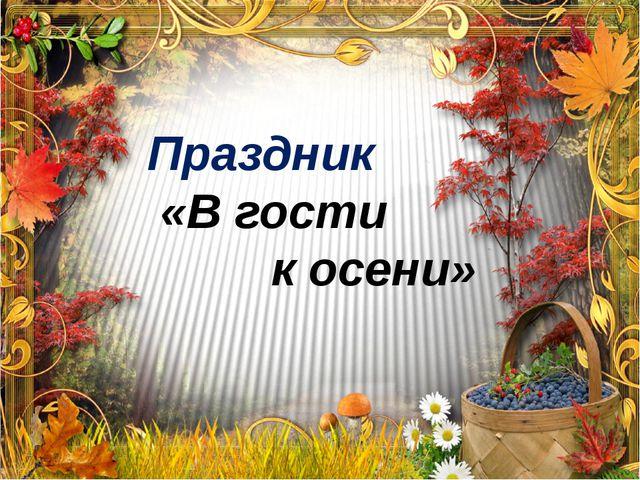 Праздник «В гости к осени»