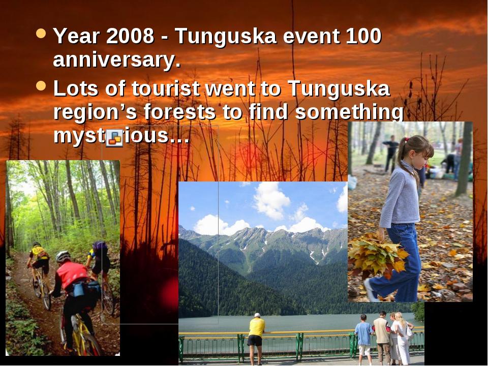 Year 2008 - Tunguska event 100 anniversary. Lots of tourist went to Tunguska...