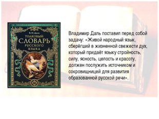 Иванова А.В. Владимир Даль поставил перед собой задачу: «Живой народный язык