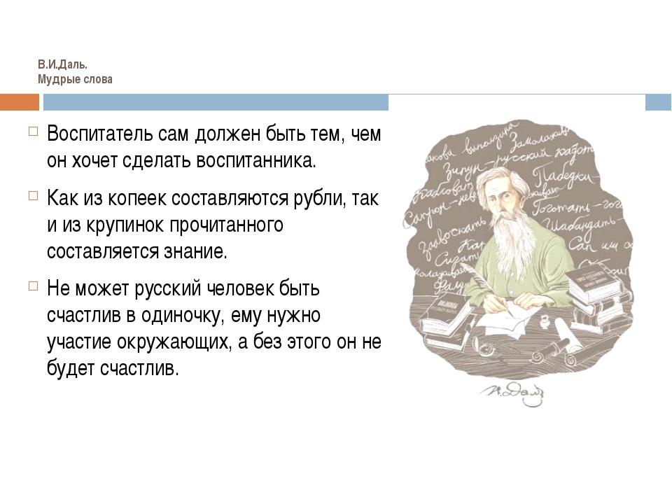 В.И.Даль. Мудрые слова Иванова А.В. Воспитатель сам должен быть тем, чем он х...