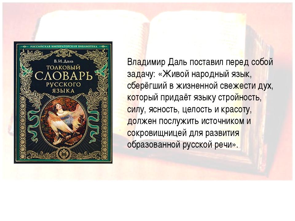 Иванова А.В. Владимир Даль поставил перед собой задачу: «Живой народный язык...