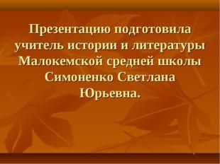 Презентацию подготовила учитель истории и литературы Малокемской средней школ