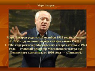 Марк Захаров Марк Захаров родился 13 октября 1933 года в Москве. В 1955 году