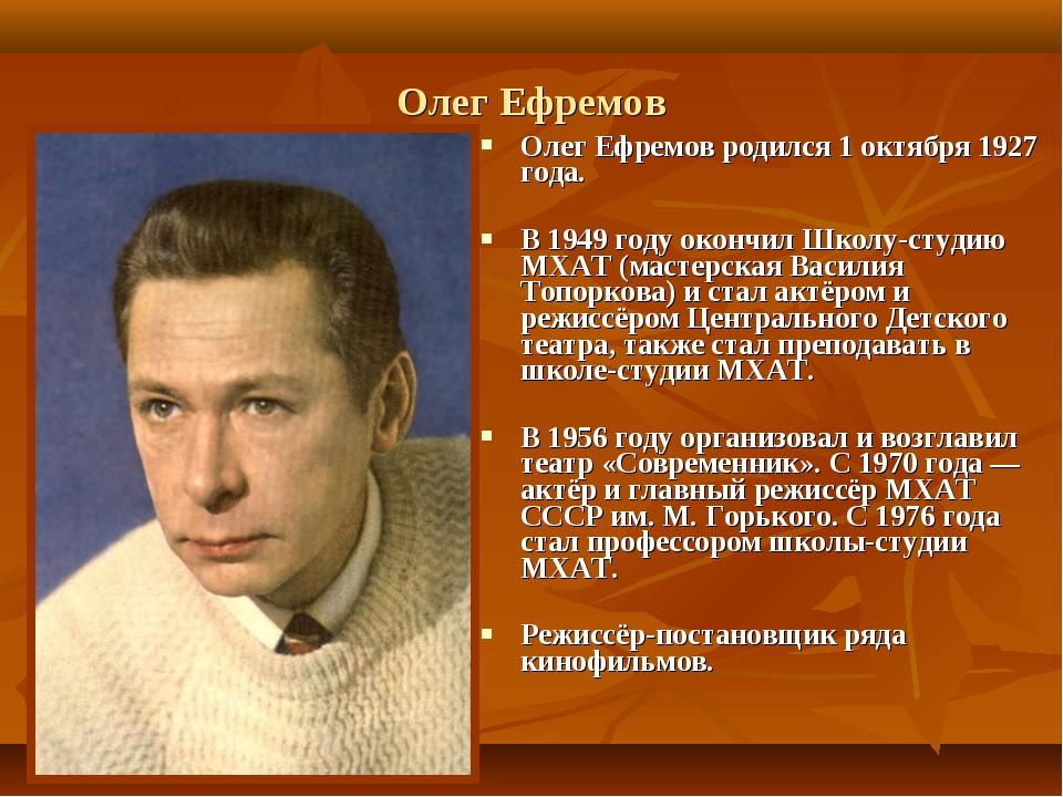 Олег Ефремов Олег Ефремов родился 1 октября 1927 года. В 1949 году окончил Шк...