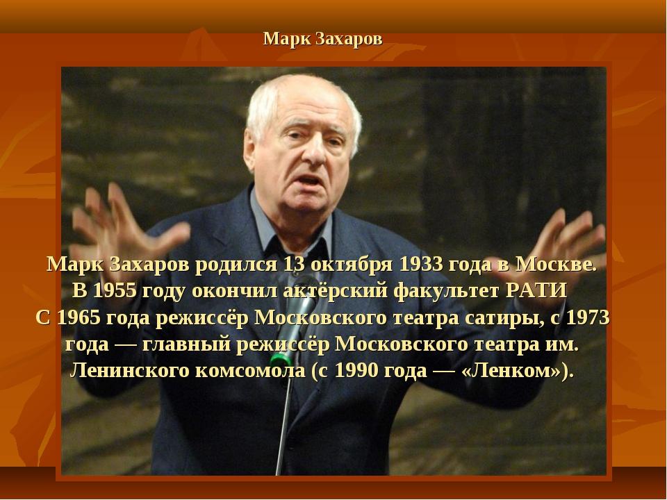 Марк Захаров Марк Захаров родился 13 октября 1933 года в Москве. В 1955 году...