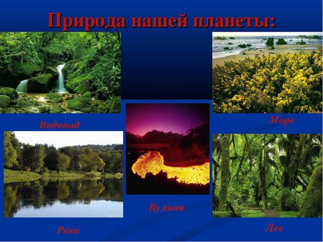 Природа нашей планеты: Вулкан Водопад Река Море Лес