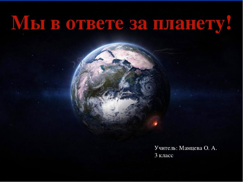 Мы в ответе за планету! Учитель: Мамцева О. А. 3 класс