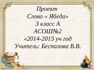 Проект Слово « Ябеда» 3 класс А АСОШ№2 «2014-2015 уч год Учитель: Беспалова В