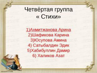 Четвёртая группа « Стихи» 1)Ахмитжанова Арина 2)Шафикова Карина 3)Юсупова Ами