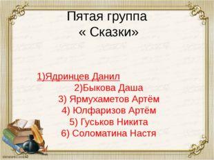 Пятая группа « Сказки» 1)Ядринцев Данил 2)Быкова Даша 3) Ярмухаметов Артём 4)