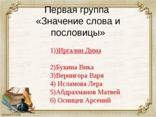 Первая группа «Значение слова и пословицы» 1))Иргалин Дима 2)Букина Вика 3)Ве