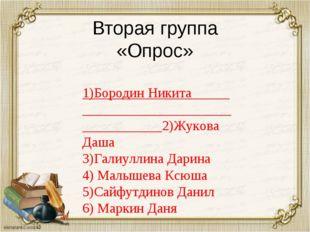 Вторая группа «Опрос» 1)Бородин Никита 2)Жукова Даша 3)Галиуллина Дарина 4) М