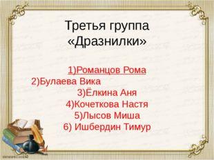 Третья группа «Дразнилки» Третья группа «Дразнилки» 1)Романцов Рома 2)Булаева
