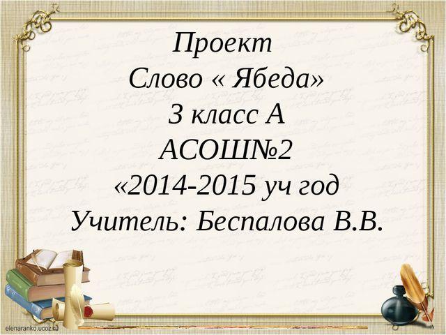 Проект Слово « Ябеда» 3 класс А АСОШ№2 «2014-2015 уч год Учитель: Беспалова В...