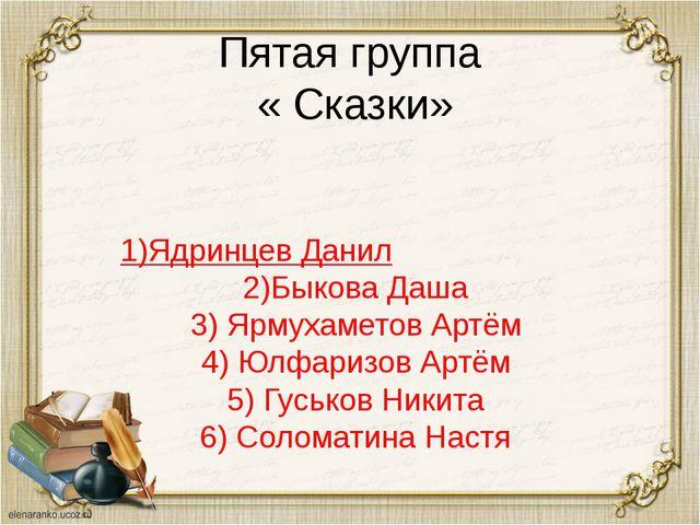 Пятая группа « Сказки» 1)Ядринцев Данил 2)Быкова Даша 3) Ярмухаметов Артём 4)...