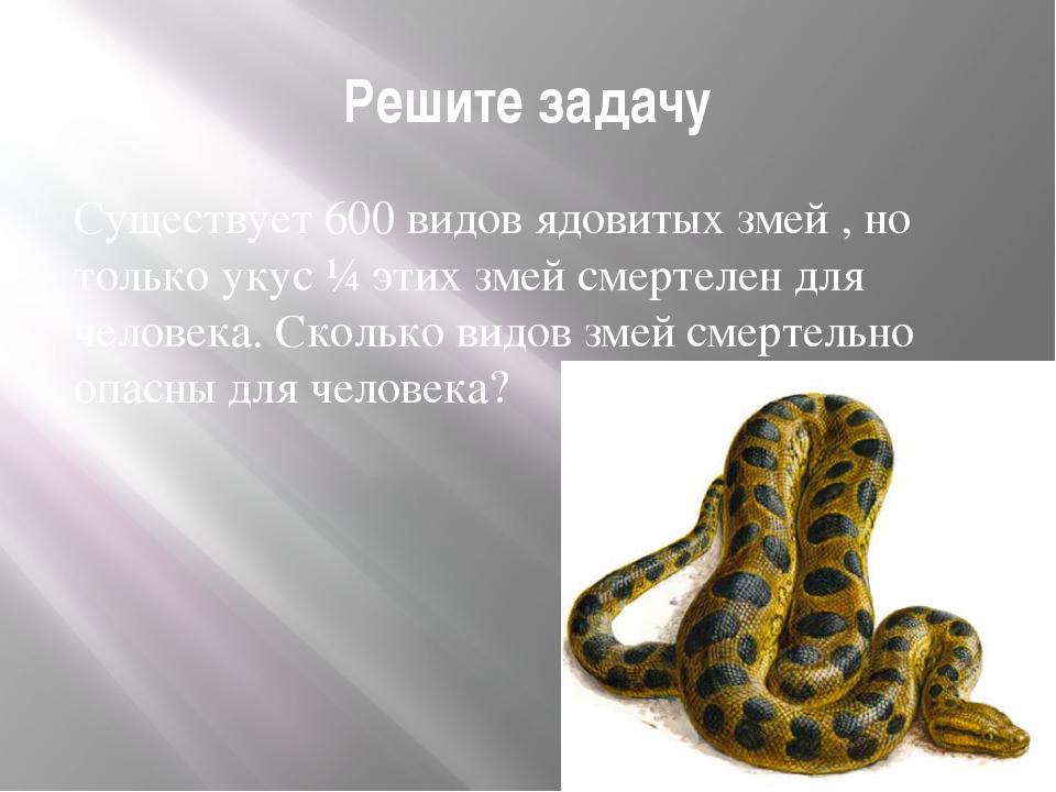 Решите задачу Существует 600 видов ядовитых змей , но только укус ¼ этих змей...