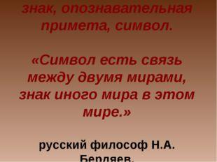 Символ- греч. Symbolon – знак, опознавательная примета, символ. «Символ есть