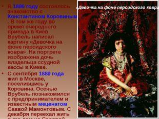 В 1886 году состоялось знакомство с Константином Коровиным. В том же году во