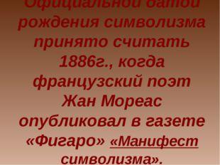 Официальной датой рождения символизма принято считать 1886г., когда французск