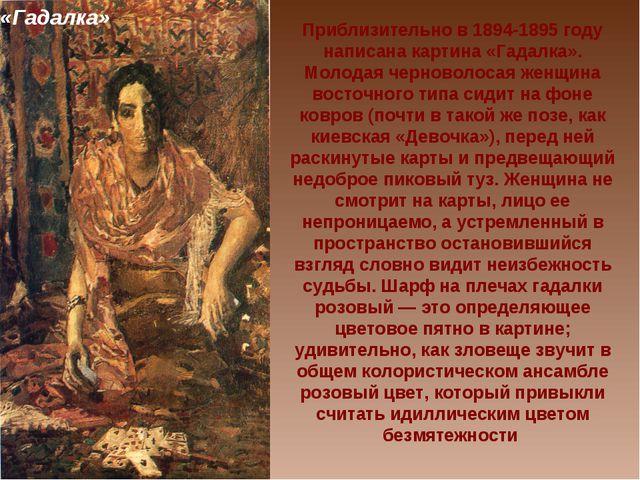 Приблизительно в 1894-1895 году написана картина «Гадалка». Молодая черноволо...