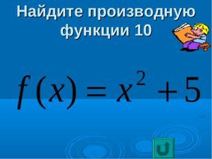 Найдите производную функции 10
