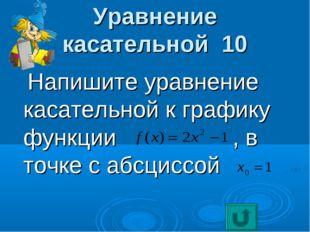 Уравнение касательной 10 Напишите уравнение касательной к графику функции , в