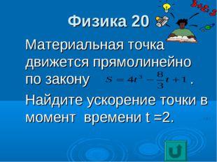 Физика 20 Материальная точка движется прямолинейно по закону . Найдите ускоре