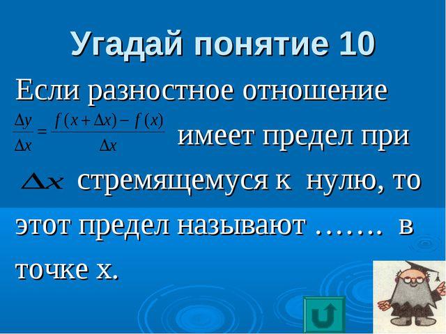 Угадай понятие 10 Если разностное отношение имеет предел при стремящемуся к н...